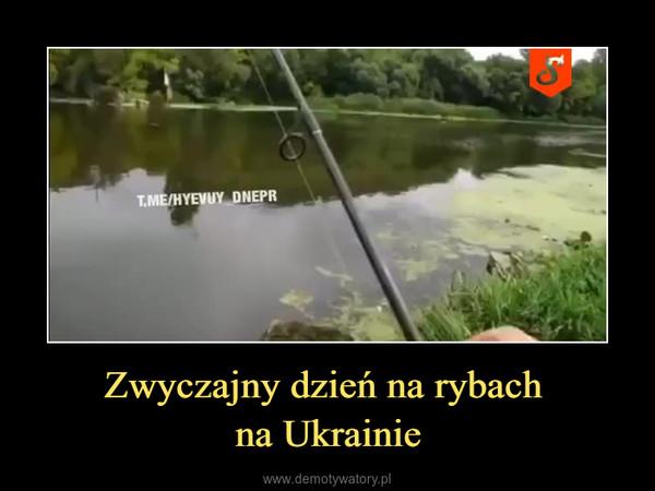 Zwyczajny dzień na rybach na Ukrainie –