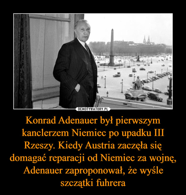 Konrad Adenauer był pierwszym kanclerzem Niemiec po upadku III Rzeszy. Kiedy Austria zaczęła się domagać reparacji od Niemiec za wojnę, Adenauer zaproponował, że wyśle szczątki fuhrera –