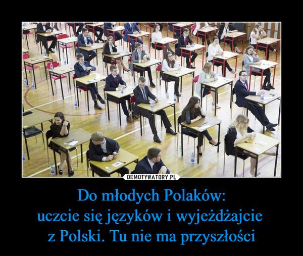 Do młodych Polaków:uczcie się języków i wyjeżdżajcie z Polski. Tu nie ma przyszłości –