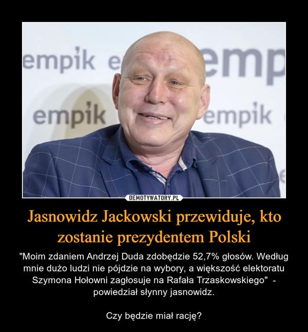 """Jasnowidz Jackowski przewiduje, kto zostanie prezydentem Polski – """"Moim zdaniem Andrzej Duda zdobędzie 52,7% głosów. Według mnie dużo ludzi nie pójdzie na wybory, a większość elektoratu Szymona Hołowni zagłosuje na Rafała Trzaskowskiego""""  - powiedział słynny jasnowidz.Czy będzie miał rację?"""