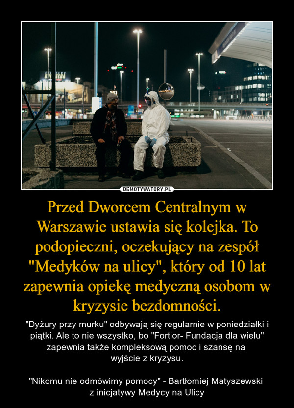 """Przed Dworcem Centralnym w Warszawie ustawia się kolejka. To podopieczni, oczekujący na zespół """"Medyków na ulicy"""", który od 10 lat zapewnia opiekę medyczną osobom w kryzysie bezdomności. – """"Dyżury przy murku"""" odbywają się regularnie w poniedziałki i piątki. Ale to nie wszystko, bo """"Fortior- Fundacja dla wielu"""" zapewnia także kompleksową pomoc i szansę na wyjście z kryzysu.""""Nikomu nie odmówimy pomocy"""" - Bartłomiej Matyszewski z inicjatywy Medycy na Ulicy"""