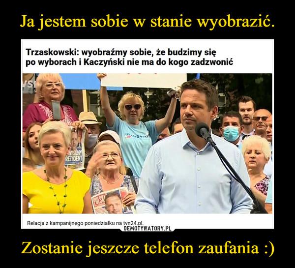 Zostanie jeszcze telefon zaufania :) –