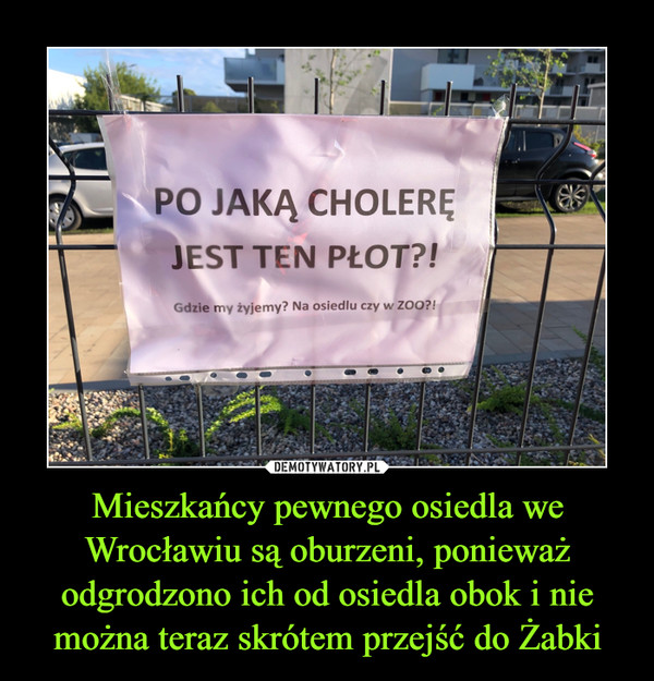 Mieszkańcy pewnego osiedla we Wrocławiu są oburzeni, ponieważ odgrodzono ich od osiedla obok i nie można teraz skrótem przejść do Żabki –  PO JAKĄ CHOLERĘ JEST TEN PŁOT?! Gdzie my żyjemy? Na osiedlu czy w ZOO?!