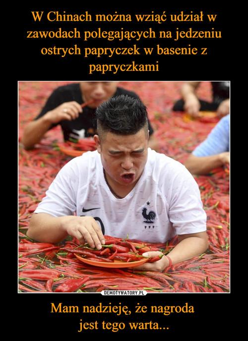 W Chinach można wziąć udział w zawodach polegających na jedzeniu ostrych papryczek w basenie z papryczkami Mam nadzieję, że nagroda  jest tego warta...