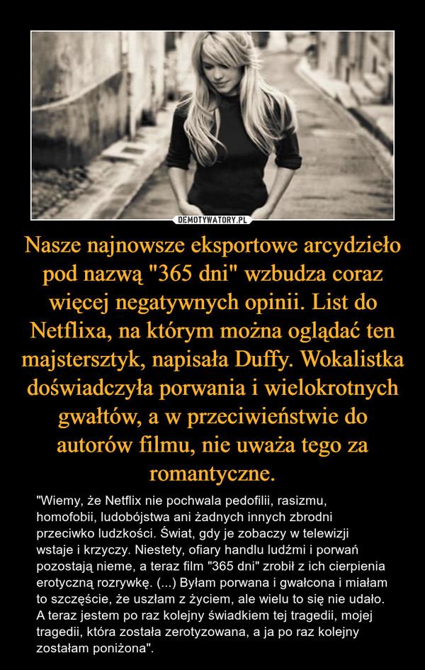 """Nasze najnowsze eksportowe arcydzieło pod nazwą """"365 dni"""" wzbudza coraz więcej negatywnych opinii. List do Netflixa, na którym można oglądać ten majstersztyk, napisała Duffy. Wokalistka doświadczyła porwania i wielokrotnych gwałtów, a w przeciwieństwie do autorów filmu, nie uważa tego za romantyczne. – """"Wiemy, że Netflix nie pochwala pedofilii, rasizmu, homofobii, ludobójstwa ani żadnych innych zbrodni przeciwko ludzkości. Świat, gdy je zobaczy w telewizji wstaje i krzyczy. Niestety, ofiary handlu ludźmi i porwań pozostają nieme, a teraz film """"365 dni"""" zrobił z ich cierpienia erotyczną rozrywkę. (...) Byłam porwana i gwałcona i miałam to szczęście, że uszłam z życiem, ale wielu to się nie udało. A teraz jestem po raz kolejny świadkiem tej tragedii, mojej tragedii, która została zerotyzowana, a ja po raz kolejny zostałam poniżona""""."""
