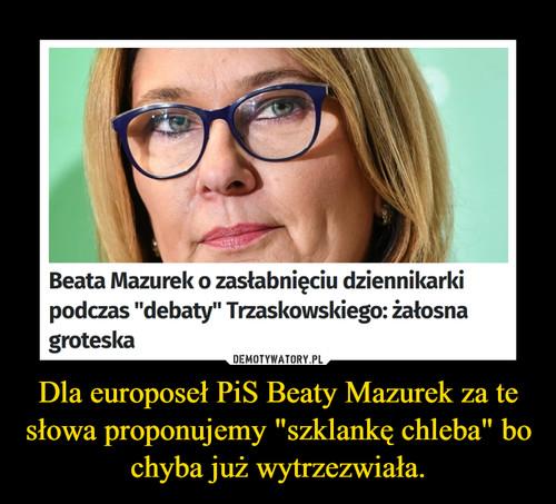 """Dla europoseł PiS Beaty Mazurek za te słowa proponujemy """"szklankę chleba"""" bo chyba już wytrzezwiała."""