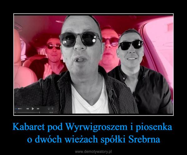 Kabaret pod Wyrwigroszem i piosenka o dwóch wieżach spółki Srebrna –