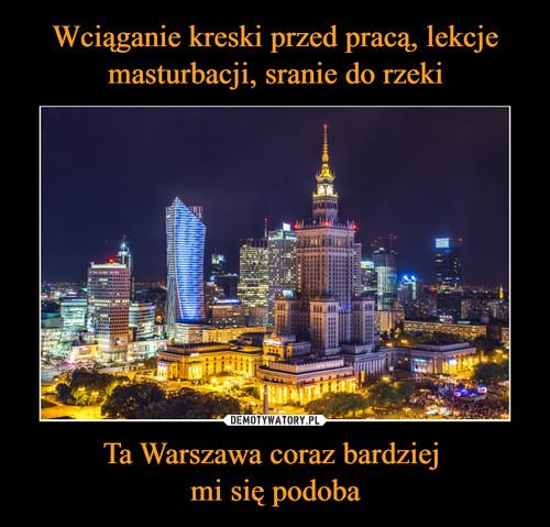 Wciąganie kreski przed pracą, lekcje masturbacji, sranie do rzeki Ta Warszawa coraz bardziej  mi się podoba