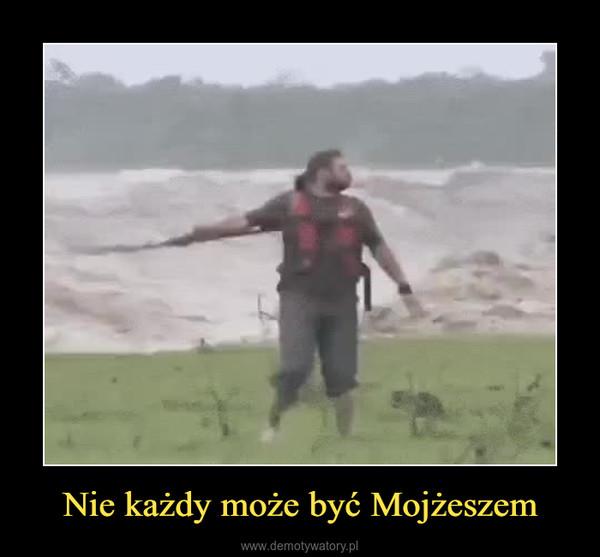 Nie każdy może być Mojżeszem –