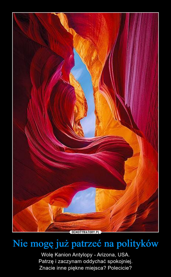 Nie mogę już patrzeć na polityków – Wolę Kanion Antylopy - Arizona, USA.Patrzę i zaczynam oddychać spokojniej.Znacie inne piękne miejsca? Polecicie?