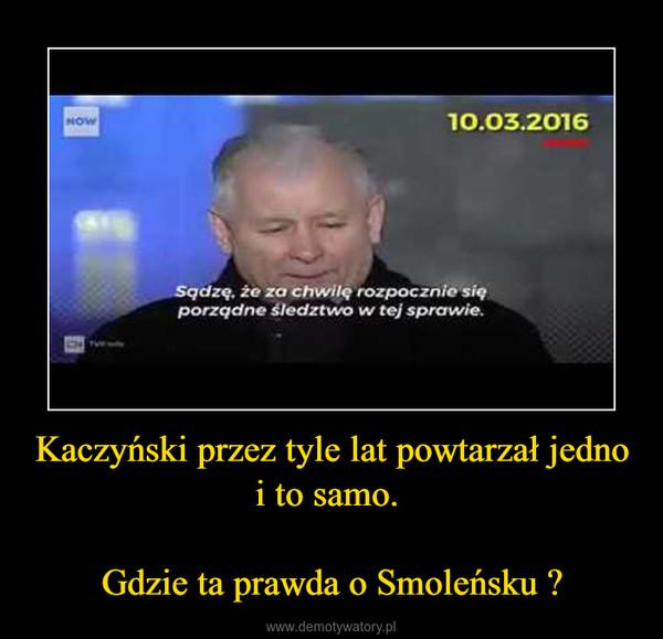 Kaczyński przez tyle lat powtarzał jedno i to samo. Gdzie ta prawda o Smoleńsku ? –