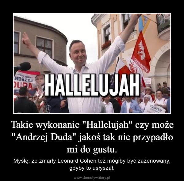 """Takie wykonanie """"Hallelujah"""" czy może """"Andrzej Duda"""" jakoś tak nie przypadło mi do gustu. – Myślę, że zmarły Leonard Cohen też mógłby być zażenowany, gdyby to usłyszał."""