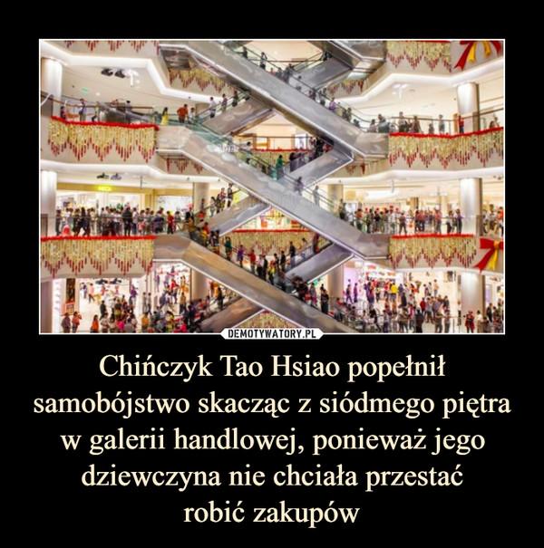 Chińczyk Tao Hsiao popełnił samobójstwo skacząc z siódmego piętra w galerii handlowej, ponieważ jego dziewczyna nie chciała przestaćrobić zakupów –