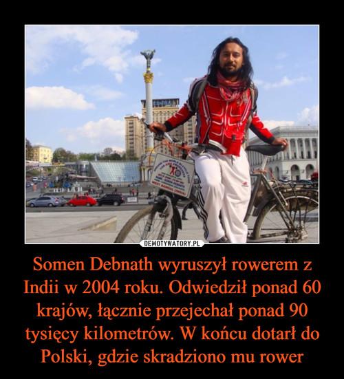 Somen Debnath wyruszył rowerem z Indii w 2004 roku. Odwiedził ponad 60 krajów, łącznie przejechał ponad 90 tysięcy kilometrów. W końcu dotarł do Polski, gdzie skradziono mu rower