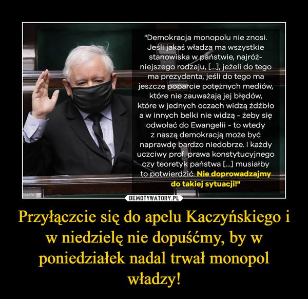 Przyłączcie się do apelu Kaczyńskiego i w niedzielę nie dopuśćmy, by w poniedziałek nadal trwał monopol władzy! –