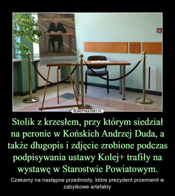 Stolik z krzesłem, przy którym siedział na peronie w Końskich Andrzej Duda, a także długopis i zdjęcie zrobione podczas podpisywania ustawy Kolej+ trafiły na wystawę w Starostwie Powiatowym. – Czekamy na następne przedmioty, które prezydent przemienił w zabytkowe artefakty