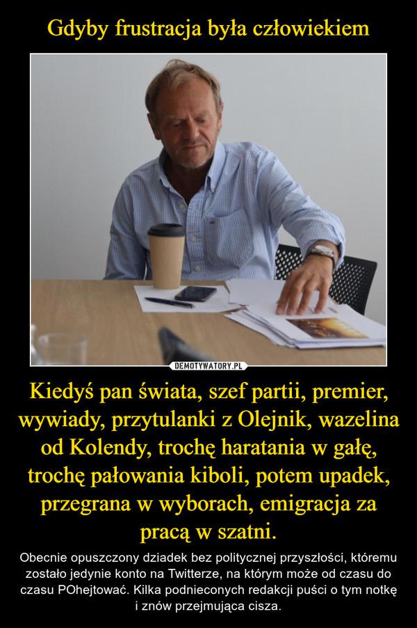 Kiedyś pan świata, szef partii, premier, wywiady, przytulanki z Olejnik, wazelina od Kolendy, trochę haratania w gałę, trochę pałowania kiboli, potem upadek, przegrana w wyborach, emigracja za pracą w szatni. – Obecnie opuszczony dziadek bez politycznej przyszłości, któremu zostało jedynie konto na Twitterze, na którym może od czasu do czasu POhejtować. Kilka podnieconych redakcji puści o tym notkę i znów przejmująca cisza.