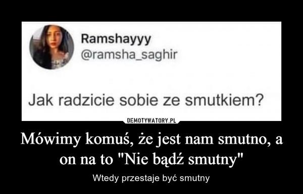"""Mówimy komuś, że jest nam smutno, a on na to """"Nie bądź smutny"""" – Wtedy przestaje być smutny Ramshayyy@ramsha_saghirJak radzicie sobie ze smutkiem?"""