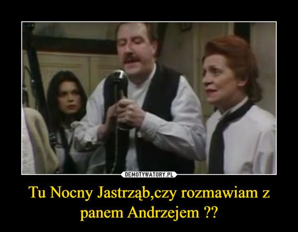 Tu Nocny Jastrząb,czy rozmawiam z panem Andrzejem ?? –