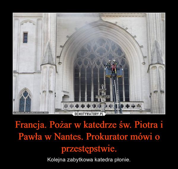 Francja. Pożar w katedrze św. Piotra i Pawła w Nantes. Prokurator mówi o przestępstwie. – Kolejna zabytkowa katedra płonie.