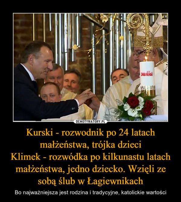 Kurski - rozwodnik po 24 latach małżeństwa, trójka dzieciKlimek - rozwódka po kilkunastu latach małżeństwa, jedno dziecko. Wzięli ze sobą ślub w Łagiewnikach – Bo najważniejsza jest rodzina i tradycyjne, katolickie wartości