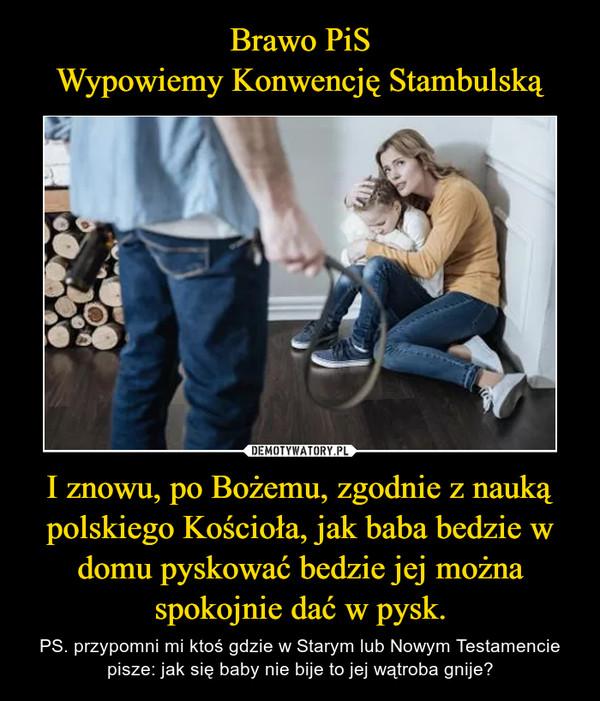 I znowu, po Bożemu, zgodnie z nauką polskiego Kościoła, jak baba bedzie w domu pyskować bedzie jej można spokojnie dać w pysk. – PS. przypomni mi ktoś gdzie w Starym lub Nowym Testamencie pisze: jak się baby nie bije to jej wątroba gnije?
