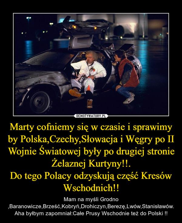 Marty cofniemy się w czasie i sprawimy by Polska,Czechy,Słowacja i Węgry po II Wojnie Światowej były po drugiej stronie Żelaznej Kurtyny!!.Do tego Polacy odzyskują część Kresów Wschodnich!! – Mam na myśli Grodno ,Baranowicze,Brześć,Kobryń,Drohiczyn,Berezę,Lwów,Stanisławów.Aha byłbym zapomniał:Całe Prusy Wschodnie też do Polski !!