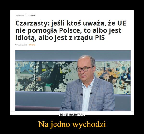 Na jedno wychodzi –  Czarzasty: jeśli ktoś uważa, że UE nie pomogła Polsce, to albo jest idiotą, albo jest z rządu PiS
