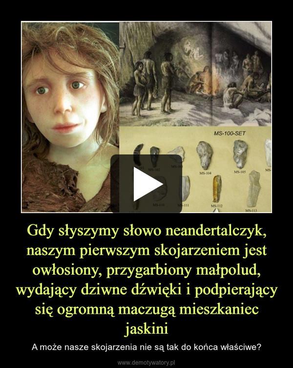Gdy słyszymy słowo neandertalczyk, naszym pierwszym skojarzeniem jest owłosiony, przygarbiony małpolud, wydający dziwne dźwięki i podpierający się ogromną maczugą mieszkaniec jaskini – A może nasze skojarzenia nie są tak do końca właściwe?