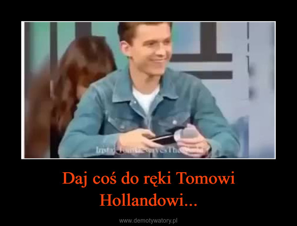 Daj coś do ręki Tomowi Hollandowi... –
