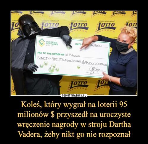 Koleś, który wygrał na loterii 95 milionów $ przyszedł na uroczyste wręczenie nagrody w stroju Dartha Vadera, żeby nikt go nie rozpoznał