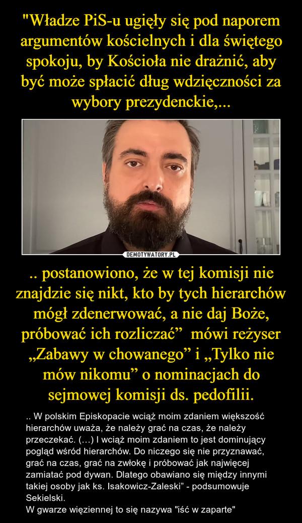 """.. postanowiono, że w tej komisji nie znajdzie się nikt, kto by tych hierarchów mógł zdenerwować, a nie daj Boże, próbować ich rozliczać""""  mówi reżyser """"Zabawy w chowanego"""" i """"Tylko nie mów nikomu"""" o nominacjach do sejmowej komisji ds. pedofilii. – .. W polskim Episkopacie wciąż moim zdaniem większość hierarchów uważa, że należy grać na czas, że należy przeczekać. (…) I wciąż moim zdaniem to jest dominujący pogląd wśród hierarchów. Do niczego się nie przyznawać, grać na czas, grać na zwłokę i próbować jak najwięcej zamiatać pod dywan. Dlatego obawiano się między innymi takiej osoby jak ks. Isakowicz-Zaleski"""" - podsumowuje Sekielski.W gwarze więziennej to się nazywa """"iść w zaparte"""""""