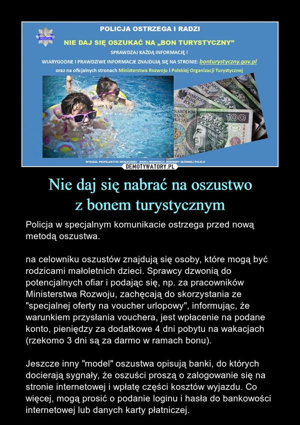 """Nie daj się nabrać na oszustwoz bonem turystycznym – Policja w specjalnym komunikacie ostrzega przed nową metodą oszustwa. na celowniku oszustów znajdują się osoby, które mogą być rodzicami małoletnich dzieci. Sprawcy dzwonią do potencjalnych ofiar i podając się, np. za pracowników Ministerstwa Rozwoju, zachęcają do skorzystania ze """"specjalnej oferty na voucher urlopowy"""", informując, że warunkiem przysłania vouchera, jest wpłacenie na podane konto, pieniędzy za dodatkowe 4 dni pobytu na wakacjach (rzekomo 3 dni są za darmo w ramach bonu).Jeszcze inny """"model"""" oszustwa opisują banki, do których docierają sygnały, że oszuści proszą o zalogowanie się na stronie internetowej i wpłatę części kosztów wyjazdu. Co więcej, mogą prosić o podanie loginu i hasła do bankowości internetowej lub danych karty płatniczej."""