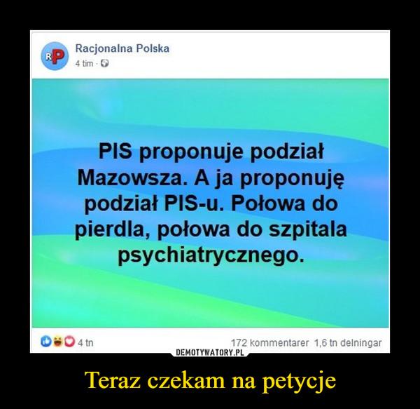 Teraz czekam na petycje –  Racjonalna Polska PIS proponuje podział Mazowsza. A ja proponuję podział PIS-u. Połowa do pierdla, połowa do szpitala psychiatrycznego.