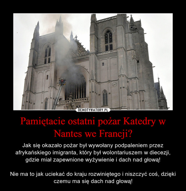 Pamiętacie ostatni pożar Katedry w Nantes we Francji? – Jak się okazało pożar był wywołany podpaleniem przez afrykańskiego imigranta, który był wolontariuszem w diecezji, gdzie miał zapewnione wyżywienie i dach nad głową!Nie ma to jak uciekać do kraju rozwiniętego i niszczyć coś, dzięki czemu ma się dach nad głową!