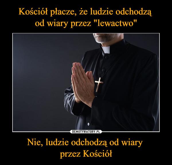 Nie, ludzie odchodzą od wiary przez Kościół –