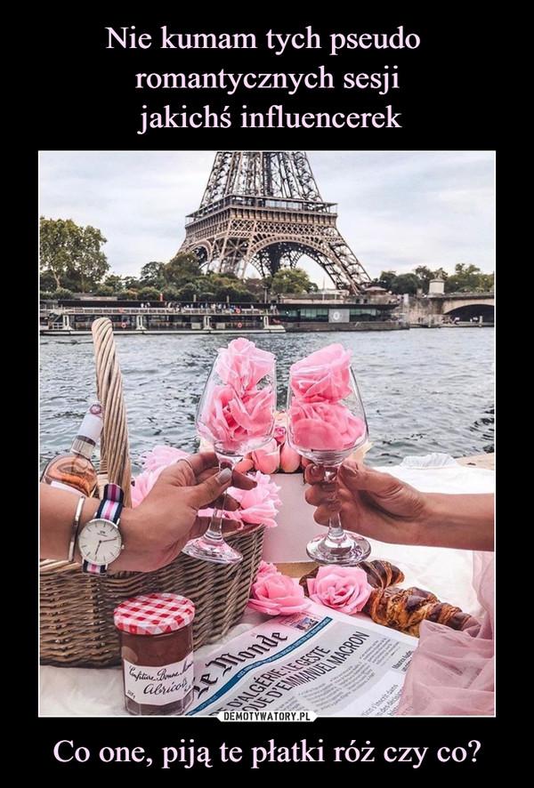 Co one, piją te płatki róż czy co? –