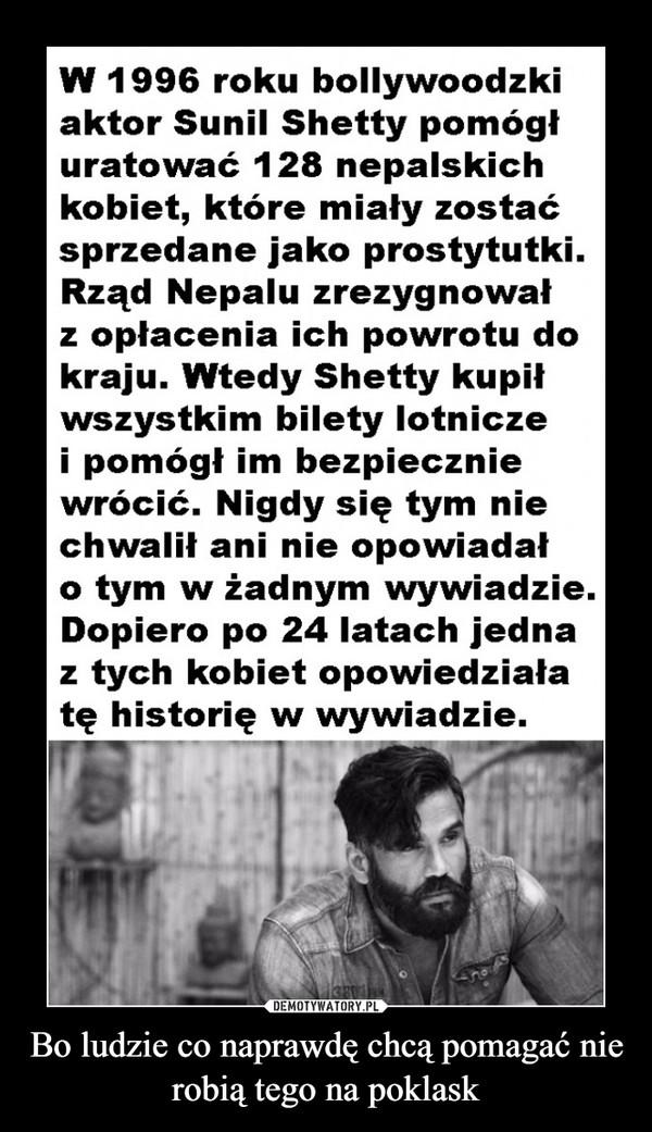 Bo ludzie co naprawdę chcą pomagać nie robią tego na poklask –  W 1996 roku bollywoodzki aktor Sunil Shetty pomógł uratować 128 nepalskich kobiet, które miały zostać sprzedane jako prostytutki. Rząd Nepalu zrezygnował z opłacenia ich powrotu do kraju. Wtedy Shetty kupił wszystkim bilety lotnicze i pomógł im bezpiecznie wrócić. Nigdy się tym nie chwalił ani nie opowiadał o tym w żadnym wywiadzie. Dopiero po 24 latach jedna z tych kobiet opowiedziała tę historię w wywiadzie.