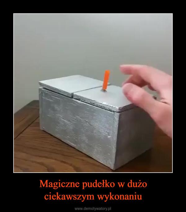 Magiczne pudełko w dużociekawszym wykonaniu –