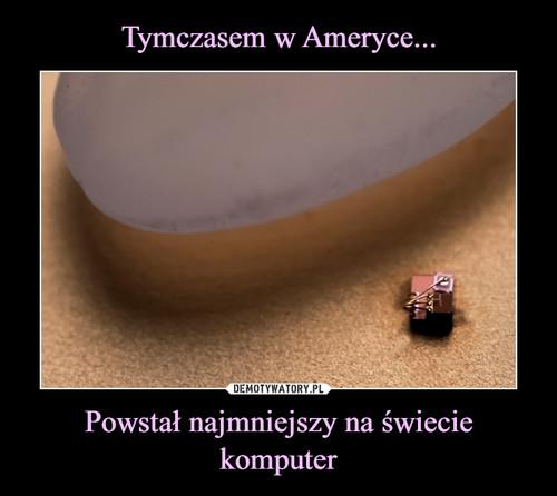 Tymczasem w Ameryce... Powstał najmniejszy na świecie komputer