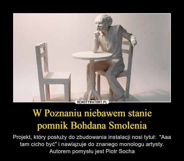 """W Poznaniu niebawem staniepomnik Bohdana Smolenia – Projekt, który posłuży do zbudowania instalacji nosi tytuł:  """"Aaa tam cicho być"""" i nawiązuje do znanego monologu artysty.Autorem pomysłu jest Piotr Socha"""