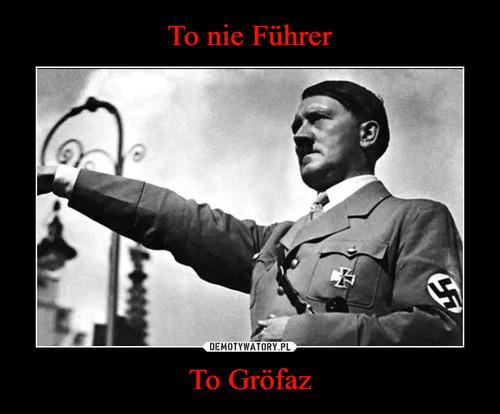 To nie Führer To Gröfaz