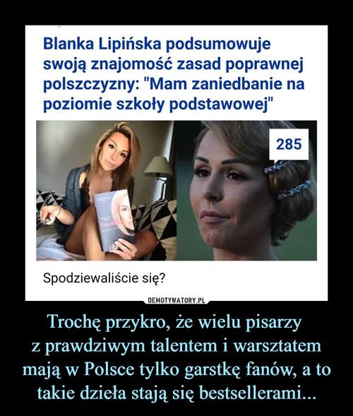 Trochę przykro, że wielu pisarzy  z prawdziwym talentem i warsztatem mają w Polsce tylko garstkę fanów, a to takie dzieła stają się bestsellerami...