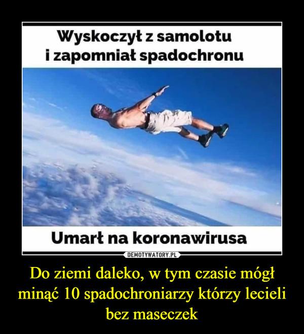 Do ziemi daleko, w tym czasie mógł minąć 10 spadochroniarzy którzy lecieli bez maseczek –