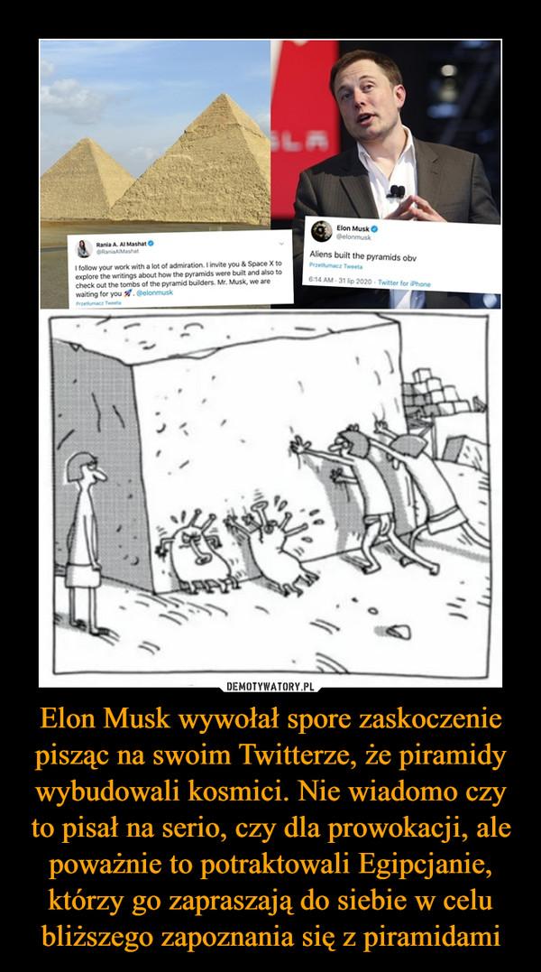 Elon Musk wywołał spore zaskoczenie pisząc na swoim Twitterze, że piramidy wybudowali kosmici. Nie wiadomo czy to pisał na serio, czy dla prowokacji, ale poważnie to potraktowali Egipcjanie, którzy go zapraszają do siebie w celu bliższego zapoznania się z piramidami –