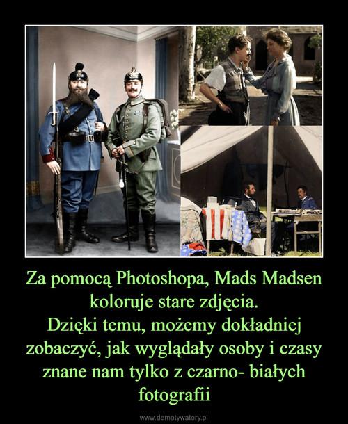 Za pomocą Photoshopa, Mads Madsen koloruje stare zdjęcia. Dzięki temu, możemy dokładniej zobaczyć, jak wyglądały osoby i czasy znane nam tylko z czarno- białych fotografii
