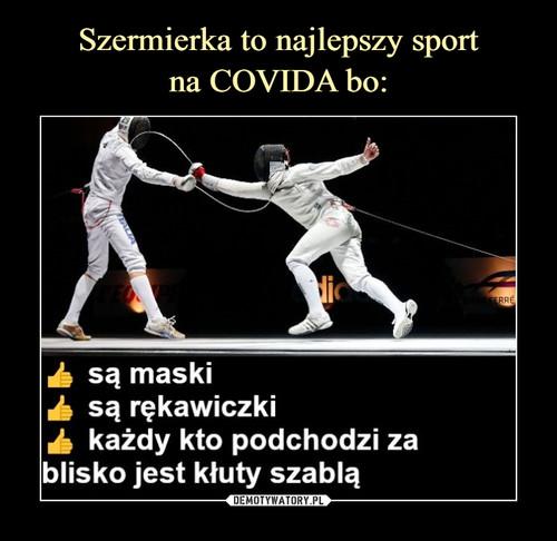 Szermierka to najlepszy sport na COVIDA bo: