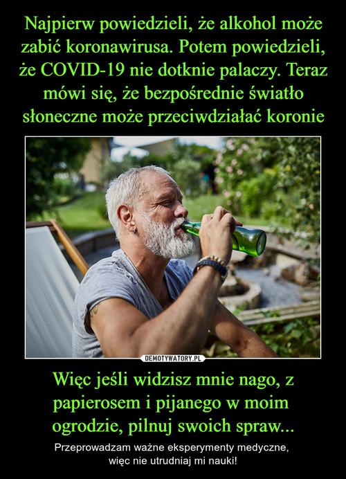 Najpierw powiedzieli, że alkohol może zabić koronawirusa. Potem powiedzieli, że COVID-19 nie dotknie palaczy. Teraz mówi się, że bezpośrednie światło słoneczne może przeciwdziałać koronie Więc jeśli widzisz mnie nago, z papierosem i pijanego w moim  ogrodzie, pilnuj swoich spraw...