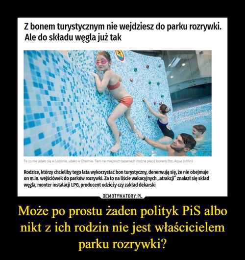 Może po prostu żaden polityk PiS albo nikt z ich rodzin nie jest właścicielem parku rozrywki?