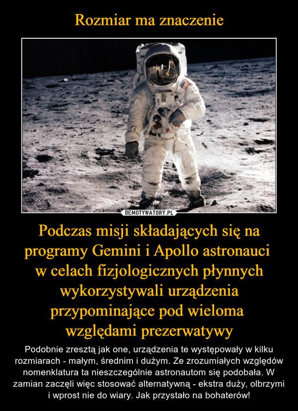 Podczas misji składających się na programy Gemini i Apollo astronauci w celach fizjologicznych płynnych wykorzystywali urządzenia przypominające pod wieloma względami prezerwatywy – Podobnie zresztą jak one, urządzenia te występowały w kilku rozmiarach - małym, średnim i dużym. Ze zrozumiałych względów nomenklatura ta nieszczególnie astronautom się podobała. W zamian zaczęli więc stosować alternatywną - ekstra duży, olbrzymi i wprost nie do wiary. Jak przystało na bohaterów!